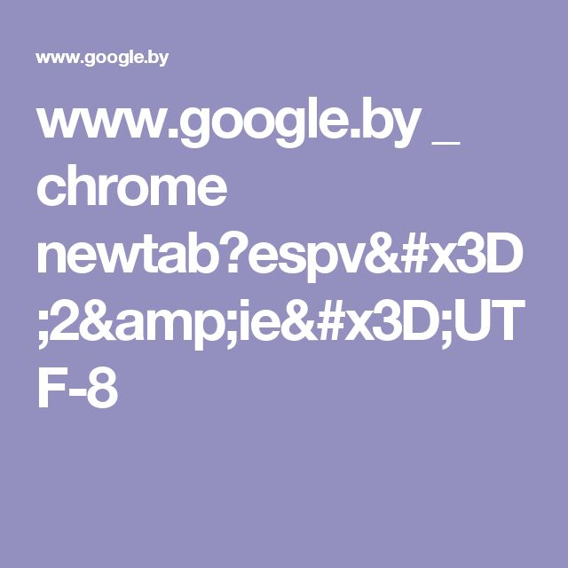 www.google.by _ chrome newtab?espv=2&ie=UTF-8