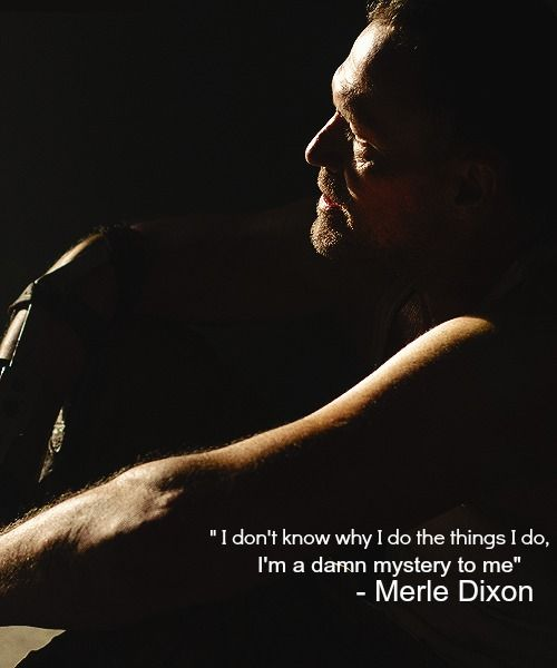 I don't know why I do the things I do,  a damn mystery to me - Merle Dixon - the Walking Dead