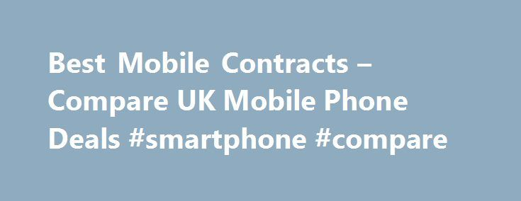 Best Mobile Contracts – Compare UK Mobile Phone Deals #smartphone #compare http://fitness.nef2.com/best-mobile-contracts-compare-uk-mobile-phone-deals-smartphone-compare/  # Compare the best mobile phone deals here Compare the UK mobile phone market in seconds Our results are 100% unbiased, the best deal always wins All major online retailers compared Save up to 598 Receive exclusive deals, news, competitions more Best Mobile Phones Best Free Gifts Compare mobile phone contracts with…