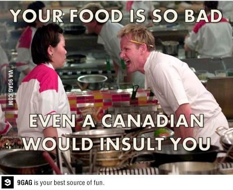 """""""Your food is so bad, even a Canadian would insult you."""" #humor #funny #canada"""