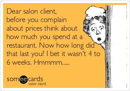 Dear salon client, before you complain about prices think about how much you spend at a restaurant. Now how long did that last you? I bet it wasn't 4 to 6 weeks. Hmmmm......