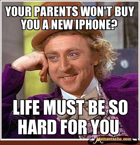 Your Parents won't Buy you a new iPhone? / Life must be so hard for you