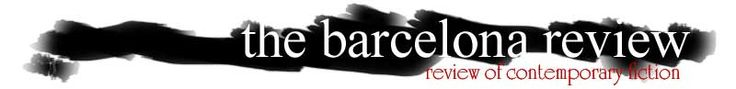 The Barcelona Review: BR is the Web's first electronic review of international, contemporary cutting-edge fiction in English/Spanish/Catalan multilingual format. They're a small but ever-growing circle of mixed nationalities (Catalan, Spanish, French, American, English, and Scottish) who have come together over love of Barcelona and literature. For more, visit: http://www.barcelonareview.com/