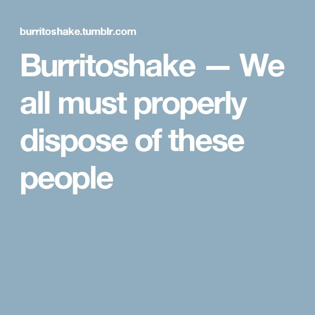 Burritoshake — We all must properly dispose of these people