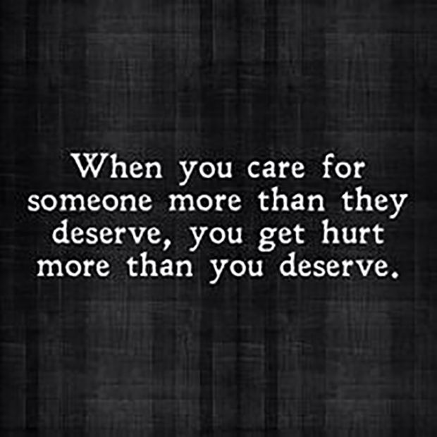 "Not everyone will deserve your love. | ""When you care for someone more than they deserve, you get hurt more than you deserve."""