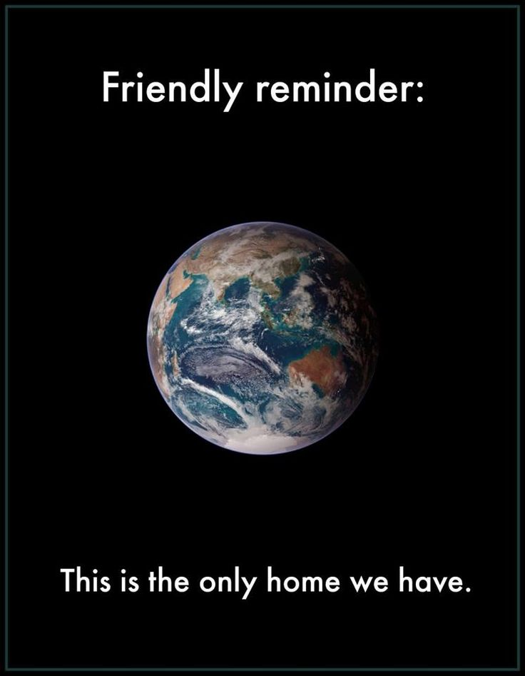 "We all need to work together to save this planet. Please visit save – mother – earth.com for more ideas or leave a comment on your ideas. This is it, guys. This is all we have. ""To me, it underscores our responsibility to deal more kindly with one another, and to preserve and cherish the pale blue dot, the only home we've ever known."""