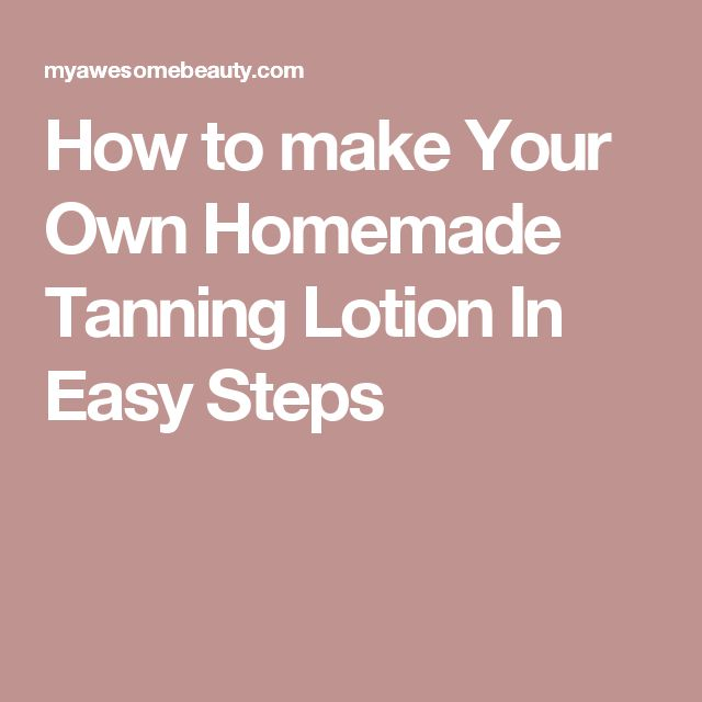 How to make Your Own Homemade Tanning Lotion In Easy Steps
