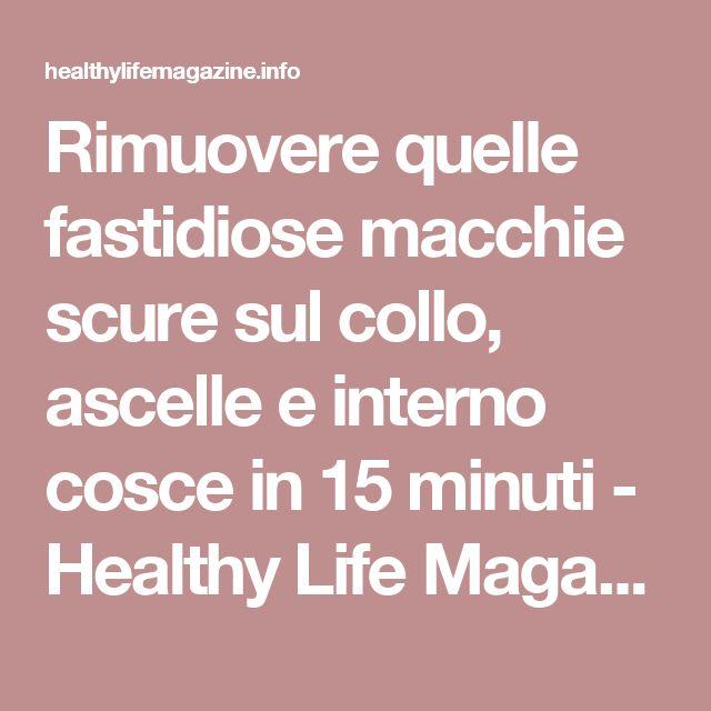 Rimuovere quelle fastidiose macchie scure sul collo, ascelle e interno cosce in 15 minuti - Healthy Life Magazine
