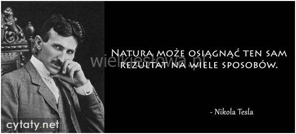 Natura może osiągnąć ten sam rezultat... #Tesla-Nikola,  #Cel, #Przyroda-i-zwierzęta