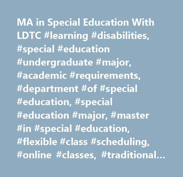 MA in Special Education With LDTC #learning #disabilities, #special #education #undergraduate #major, #academic #requirements, #department #of #special #education, #special #education #major, #master #in #special #education, #flexible #class #scheduling, #online #classes, #traditional #students, #non-traditional #students, #certification #programs, #degree #programs, #dual #certification, #minimum #gpa, #praxis #exam, #college #of #education, #special #education #degree, #special #education…