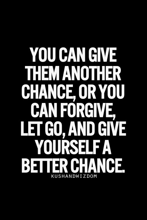 You can give them another chance, or you can forgive, let go, and give yourself a better chance.