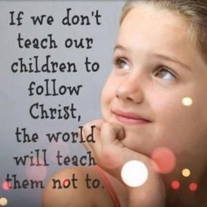 If we don't teach our children to follow Christ, the world will teach them not to. by Gingerslam