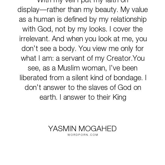 """Yasmin Mogahed - """"With my veil I put my faith on display�rather than my beauty. My value as a human..."""". god, islam, veil, hijab, muslim-woman"""