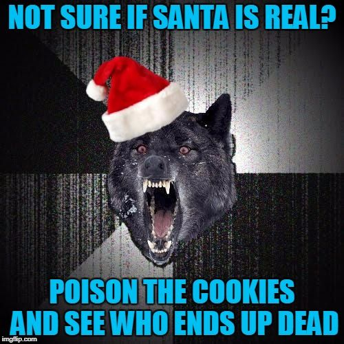 Christmas Insanity Wolf   NOT SURE IF SANTA IS REAL? POISON THE COOKIES AND SEE WHO ENDS UP DEAD   image tagged in christmas insanity wolf,americanpenguin   made w/ Imgflip meme maker