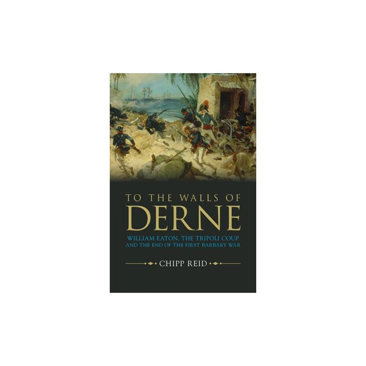 To the Walls of Derne : William Eaton, the Tripoli Coup, and the End of the First Barbary War