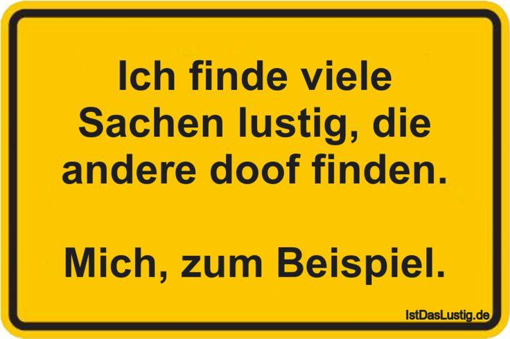 Ich finde viele Sachen lustig, die andere doof finden.  Mich, zum Beispiel. ... gefunden auf https://www.istdaslustig.de/spruch/246/pi