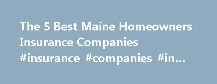 The 5 Best Maine Homeowners Insurance Companies #insurance #companies #in #maine http://maryland.remmont.com/the-5-best-maine-homeowners-insurance-companies-insurance-companies-in-maine/  # The 5 Best Maine Homeowners Insurance Companies Homeowners in Maine know all too well the downsides of residing in the northernmost state in the continental US: lots of snow and ice. Ice dams can build-up at the edge of the roof and result in water damage to homes from the melting snow. The perils don't…