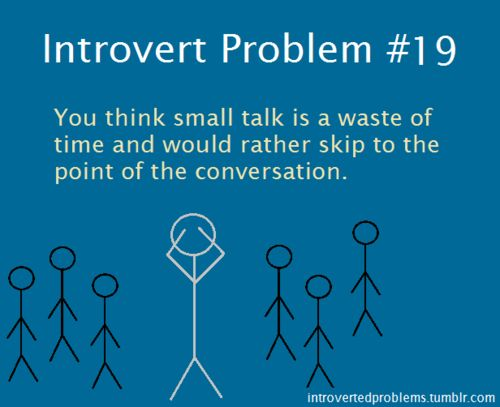 Introvert Problem #19: You think small talk is a waste of time and would rather skip to the point of the conversation.