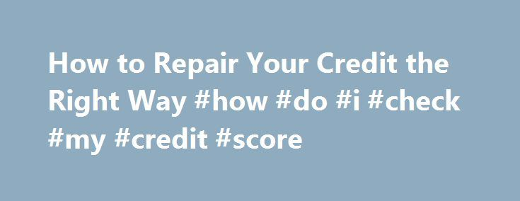How to Repair Your Credit the Right Way #how #do #i #check #my #credit #score http://australia.remmont.com/how-to-repair-your-credit-the-right-way-how-do-i-check-my-credit-score/  #how to fix my credit # How to Fix Your Credit Score How to Fix Your Credit Learn how to fix your credit Are you suffering from bad credit karma? Does your look like a book report? Can t even get a bad credit high interest loan, and you re completely clueless on how to repair your credit history. Please. Don t feel…