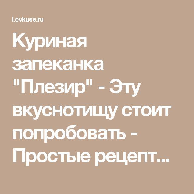 """Куриная запеканка """"Плезир"""" - Эту вкуснотищу стоит попробовать - Простые рецепты Овкусе.ру"""