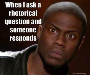 When I ask a rhetorical questions and someone responds #TeacherProblems