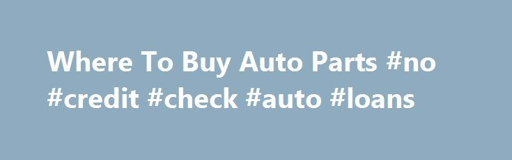 Where To Buy Auto Parts #no #credit #check #auto #loans http://philippines.remmont.com/where-to-buy-auto-parts-no-credit-check-auto-loans/  #buy auto parts online #Where To Buy Auto Parts? The advantages of shopping locally at an auto parts store or car dealer parts department are: No waiting for parts if you need the parts now. Most stores stock a wide variety of commonly replaced parts. If a part is not in stock, it can usually be delivered to the store the same day or next day from a…