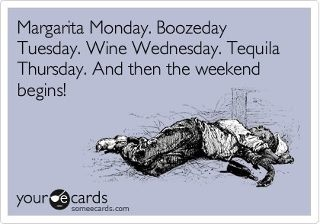 Margarita Monday, Boozeday Tuesday, Wine Wednesday, Tequila Thursday. And then the weekend begins!