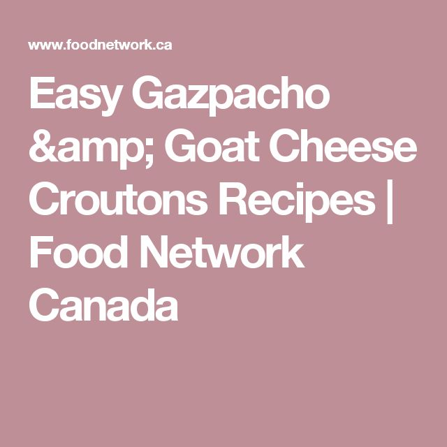 Easy Gazpacho & Goat Cheese Croutons Recipes | Food Network Canada