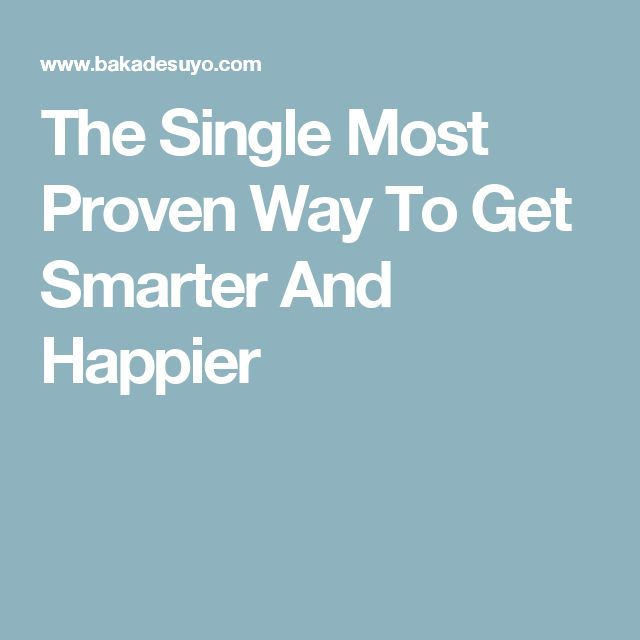 The Single Most Proven Way To Get Smarter And Happier