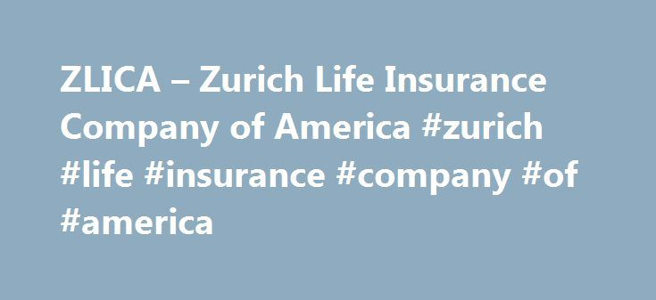 ZLICA – Zurich Life Insurance Company of America #zurich #life #insurance #company #of #america http://california.remmont.com/zlica-zurich-life-insurance-company-of-america-zurich-life-insurance-company-of-america/  # What does ZLICA stand for? Samples in periodicals archive: Zurich Life Insurance Company of America. Elgin, Ill. Zurich Life is comprised of Federal Kemper Life Assurance Company, Kemper Investors Life Insurance Company, Zurich Life Insurance Company of America. and Zurich Life…