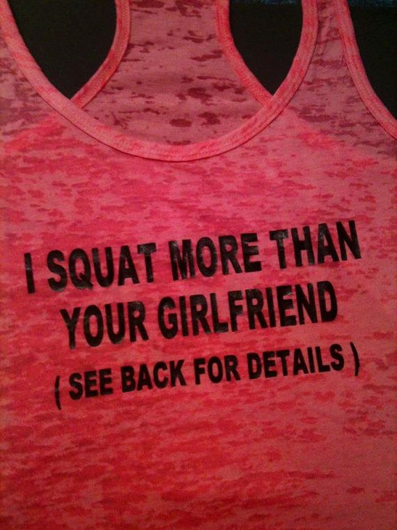 I Squat More Than Your Girlfriend (see back for details)- hahaha
