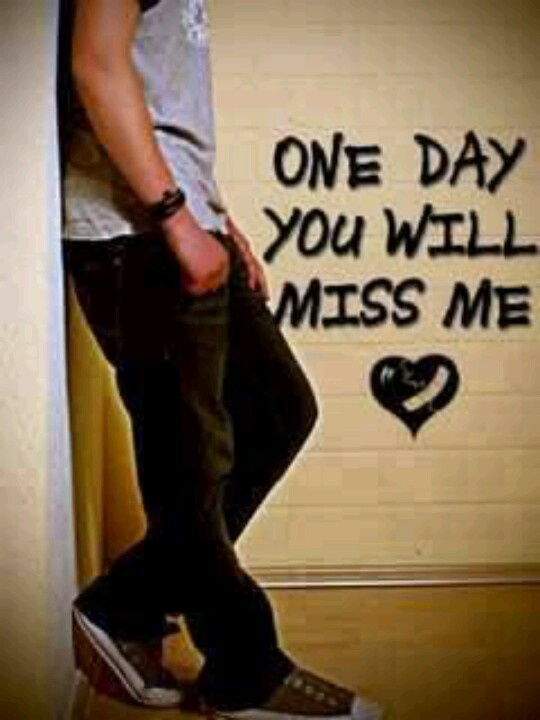 One Day You Will Miss Me Me I Miss You Regrets My Heart Hurts