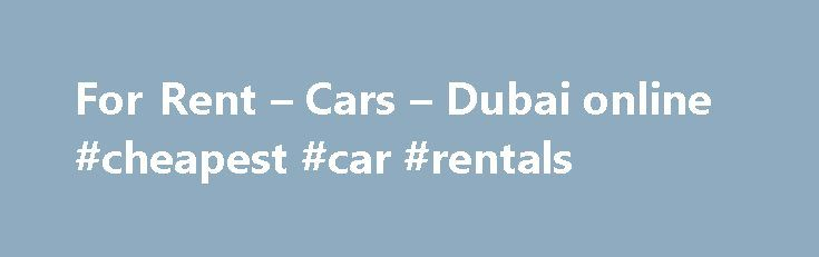 For Rent – Cars – Dubai online #cheapest #car #rentals http://rental.remmont.com/for-rent-cars-dubai-online-cheapest-car-rentals/  #rent a car online # Cars for Rent A wide range of rental services is available in Dubai. These services make it easy to get the right automobile for your trip. With premium car rentals at competitive prices, you can also see all of the rental locations where great services are offered in Dubai. Car...