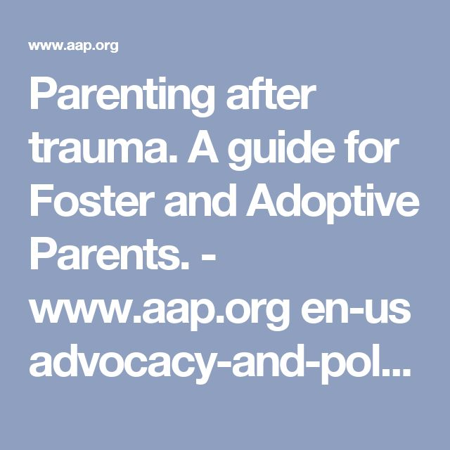 Parenting after trauma. A guide for Foster and Adoptive Parents. - www.aap.org en-us advocacy-and-policy aap-health-initiatives healthy-foster-care-america documents familyhandout.pdf