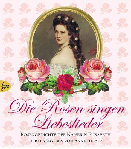 Die Rosen singen Liebeslieder: Rosengedichte der Kaiserin Elisabeth: Amazon.de: Annette Epp: Bücher