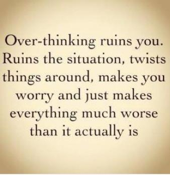 Seriously. I wish I could just go with the flow, but nope, my brain has to think everything out first. Usually more than once. Hms