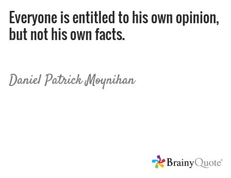 Everyone is entitled to his own opinion, but not his own facts. / Daniel Patrick Moynihan