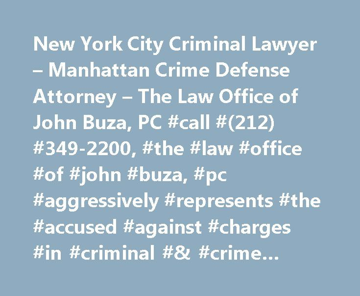 New York City Criminal Lawyer – Manhattan Crime Defense Attorney – The Law Office of John Buza, PC #call #(212) #349-2200, #the #law #office #of #john #buza, #pc #aggressively #represents #the #accused #against #charges #in #criminal #& #crime #defense #cases. http://south-africa.remmont.com/new-york-city-criminal-lawyer-manhattan-crime-defense-attorney-the-law-office-of-john-buza-pc-call-212-349-2200-the-law-office-of-john-buza-pc-aggressively-represents-the-accuse/  # New York City…
