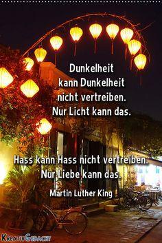 Dunkelheit kann Dunkelheit nicht vertreiben, nur Licht kann das. Hass kann Hass nicht vertreiben, nur Liebe kann das. Martin Luther King