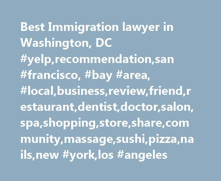 Best Immigration lawyer in Washington, DC #yelp,recommendation,san #francisco, #bay #area, #local,business,review,friend,restaurant,dentist,doctor,salon,spa,shopping,store,share,community,massage,sushi,pizza,nails,new #york,los #angeles http://georgia.remmont.com/best-immigration-lawyer-in-washington-dc-yelprecommendationsan-francisco-bay-area-localbusinessreviewfriendrestaurantdentistdoctorsalonspashoppingstoresharecommunitymassagesush/  # Best Immigration Lawyer in Washington, DC…