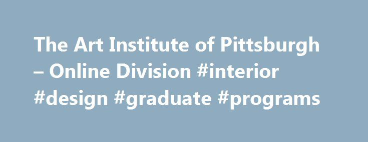 The Art Institute of Pittsburgh – Online Division #interior #design #graduate #programs http://interior.nef2.com/the-art-institute-of-pittsburgh-online-division-interior-design-graduate-programs/  #online interior design degree # Student Consumer Information Gainful Employment Military Benefits Information Financial Aid Guide Why choose The Art Institute of Pittsburgh Online Division for online education? Here's how you know you belong here: You're ready to be challenged and see yourself…