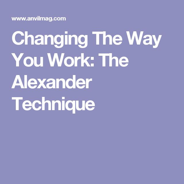 Changing The Way You Work: The Alexander Technique