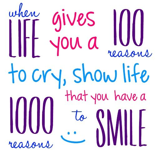"""When life gives you a 100 reasons to cry, show life that you have a 1000 reasons to smile""    My images are free for your personal use, all that I ask is a link back and credit when you share. Thanks! {quote2art}"
