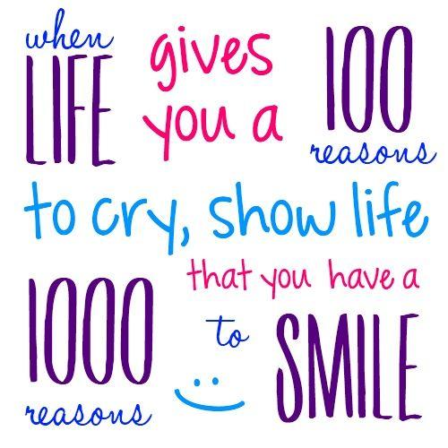 Cuando la vida te da 100 razones para llorar, enséñale a la vida 1000 razones para sonreir.