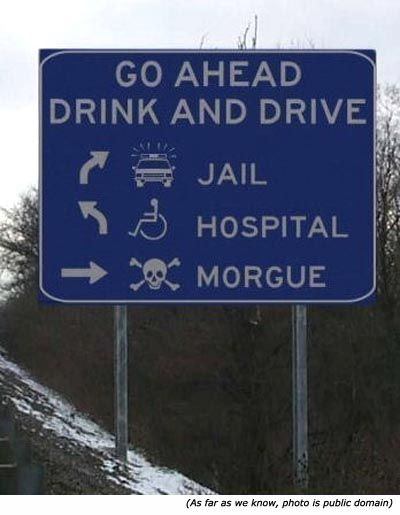 Funny road signs and funny warning signs: Go Ahead. Drink and Drive: Jail, Hospital Morgue!