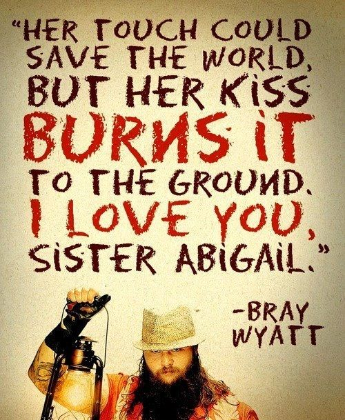 """""""Her Touch Could Save the World, But Her Kiss Burns It To the Ground. I Love You, Sister Abigail"""" - Bray Wyatt"""