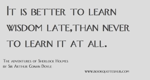 It is better to learn wisdom late,than never to learn it at all.  The adventures of Sherlock Holmes by Sir Arthur Conan Doyle