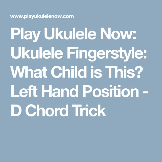 Play Ukulele Now: Ukulele Fingerstyle: What Child is This? Left Hand Position - D Chord Trick