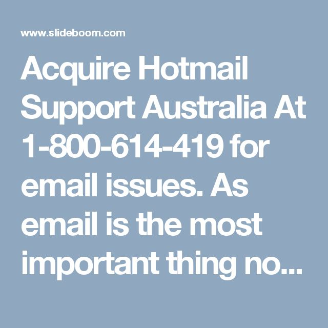 Acquire Hotmail Support Australia At 1-800-614-419 for email issues.     As email is the most important thing nowadays. The failure in delivering or sending messages might interrupt your urgent tasks. In order to get rid of it, you obviously need reliable Hotmail Support Australia. Whatever the reasons are, you can rely on toll-free no. 1-800-614-419 to get it eliminated form roots. The technical experts available here have gone through rigorous training prior to providing assistance. The…