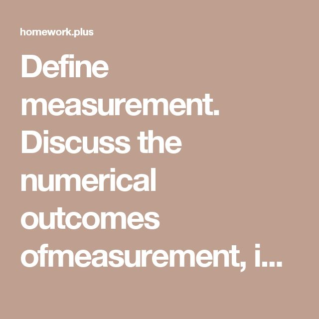 Define measurement. Discuss the numerical outcomes ofmeasurement, including types of data. What do staffing professionals need toknow about measurements?